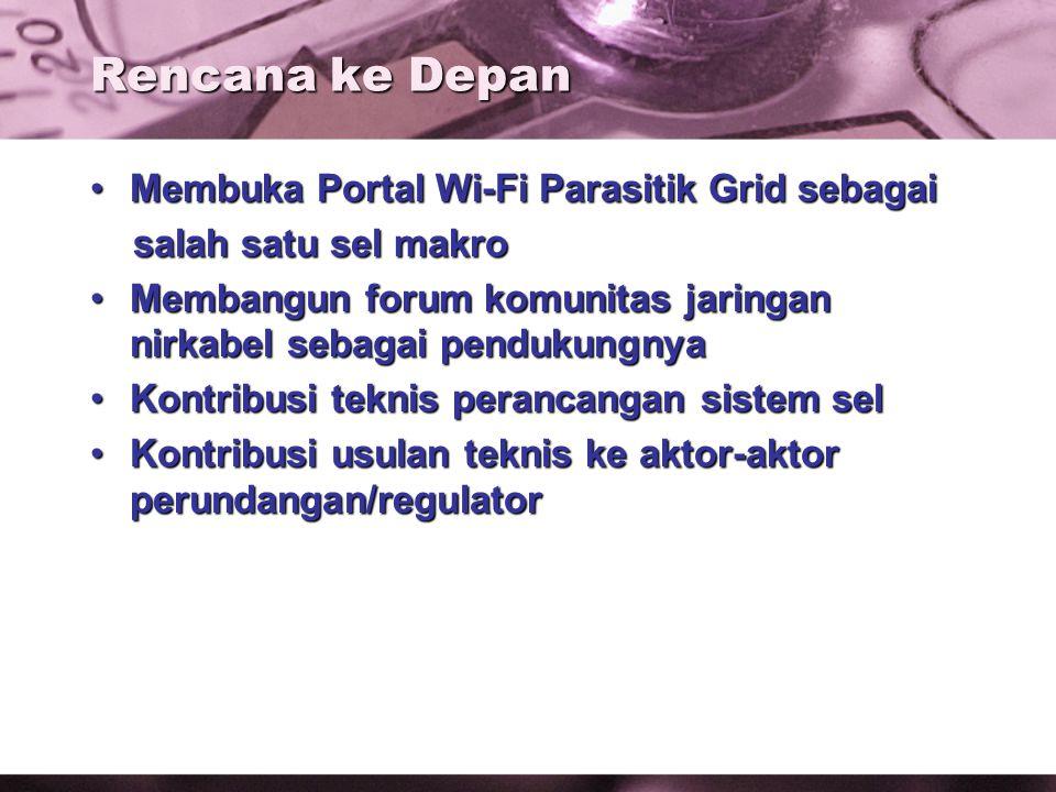 Rencana ke Depan Membuka Portal Wi-Fi Parasitik Grid sebagaiMembuka Portal Wi-Fi Parasitik Grid sebagai salah satu sel makro salah satu sel makro Membangun forum komunitas jaringan nirkabel sebagai pendukungnyaMembangun forum komunitas jaringan nirkabel sebagai pendukungnya Kontribusi teknis perancangan sistem selKontribusi teknis perancangan sistem sel Kontribusi usulan teknis ke aktor-aktor perundangan/regulatorKontribusi usulan teknis ke aktor-aktor perundangan/regulator
