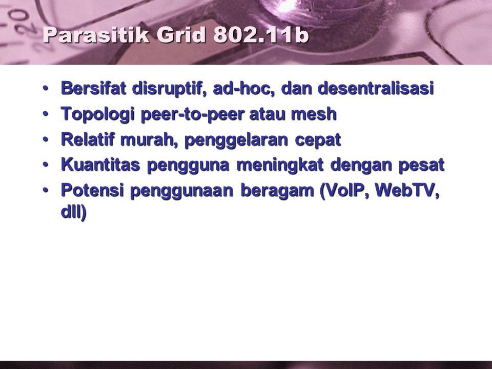 Parasitik Grid 802.11b Bersifat disruptif, ad-hoc, dan desentralisasiBersifat disruptif, ad-hoc, dan desentralisasi Topologi peer-to-peer atau meshTopologi peer-to-peer atau mesh Relatif murah, penggelaran cepatRelatif murah, penggelaran cepat Kuantitas pengguna meningkat dengan pesatKuantitas pengguna meningkat dengan pesat Potensi penggunaan beragam (VoIP, WebTV, dll)Potensi penggunaan beragam (VoIP, WebTV, dll)