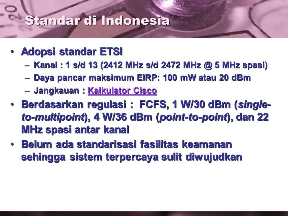 Standar di Indonesia Adopsi standar ETSIAdopsi standar ETSI –Kanal : 1 s/d 13 (2412 MHz s/d 2472 MHz @ 5 MHz spasi) –Daya pancar maksimum EIRP: 100 mW atau 20 dBm –Jangkauan : Kalkulator Cisco Kalkulator CiscoKalkulator Cisco Berdasarkan regulasi : FCFS, 1 W/30 dBm (single- to-multipoint), 4 W/36 dBm (point-to-point), dan 22 MHz spasi antar kanalBerdasarkan regulasi : FCFS, 1 W/30 dBm (single- to-multipoint), 4 W/36 dBm (point-to-point), dan 22 MHz spasi antar kanal Belum ada standarisasi fasilitas keamanan sehingga sistem terpercaya sulit diwujudkanBelum ada standarisasi fasilitas keamanan sehingga sistem terpercaya sulit diwujudkan