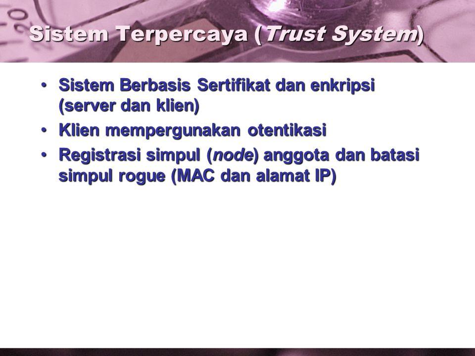 Sistem Terpercaya (Trust System) Sistem Berbasis Sertifikat dan enkripsi (server dan klien)Sistem Berbasis Sertifikat dan enkripsi (server dan klien) Klien mempergunakan otentikasiKlien mempergunakan otentikasi Registrasi simpul (node) anggota dan batasi simpul rogue (MAC dan alamat IP)Registrasi simpul (node) anggota dan batasi simpul rogue (MAC dan alamat IP)