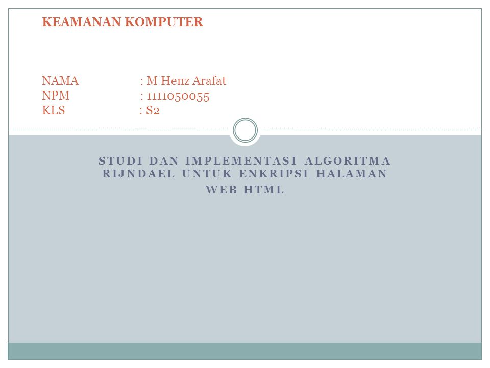 STUDI DAN IMPLEMENTASI ALGORITMA RIJNDAEL UNTUK ENKRIPSI HALAMAN WEB HTML KEAMANAN KOMPUTER NAMA: M Henz Arafat NPM: 1111050055 KLS : S2