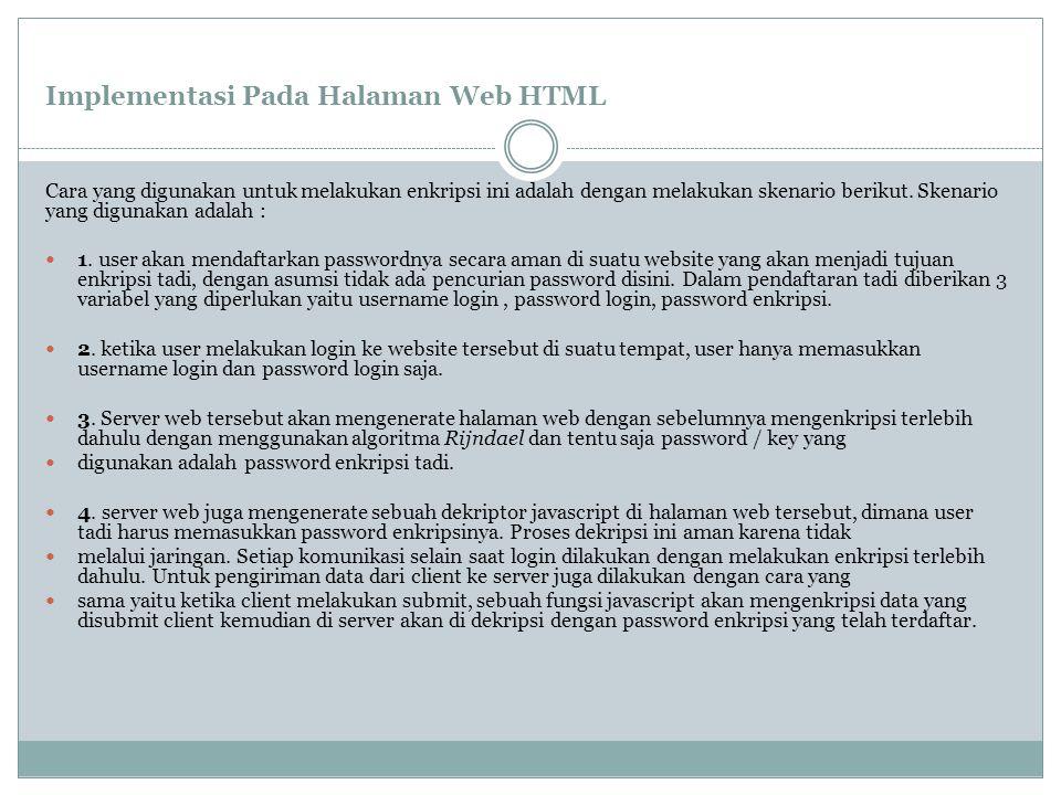 Contoh sederhana enkripsi Halaman Web HTML Server akan mengirim sebuah fungsi javascript disertai konten teks seperti ini : teks ini akan dienkripsi dan dikirim kan ke client Selanjutnya teks tersebut akan dienkripsi terlebih dahulu sebelum dikirimkan,sehingga yang dikirimkan ke client adalah sebuah fungsi javascript untuk mendekripsi dengan meminta masukan password enkripsi user lewat form dan teks berikut : zRmvSYeHh4fjEk9KJjz++E60Aq xO5jSiH9yGImxSUj8uw9VDYRBmCslhAUy1fiJY Eph5YgK3+dEmjQ== Kemudian user akan memasukkan kunci enkripsi sebagai berikut