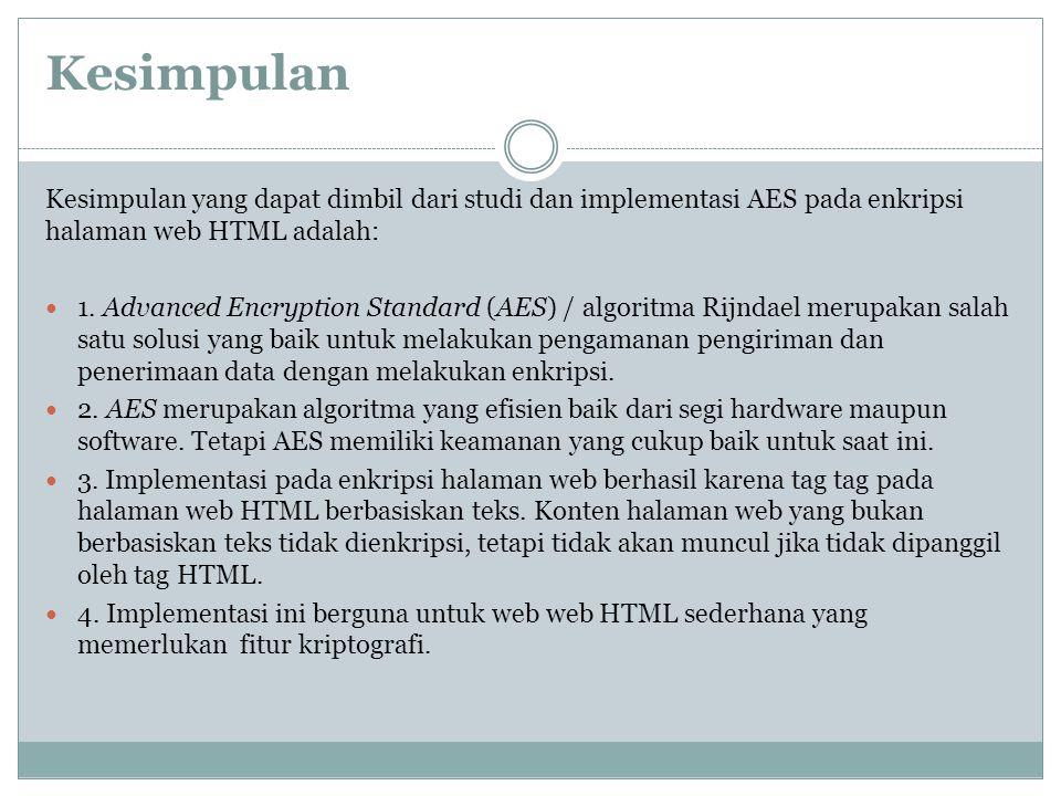 Kesimpulan Kesimpulan yang dapat dimbil dari studi dan implementasi AES pada enkripsi halaman web HTML adalah: 1. Advanced Encryption Standard (AES) /