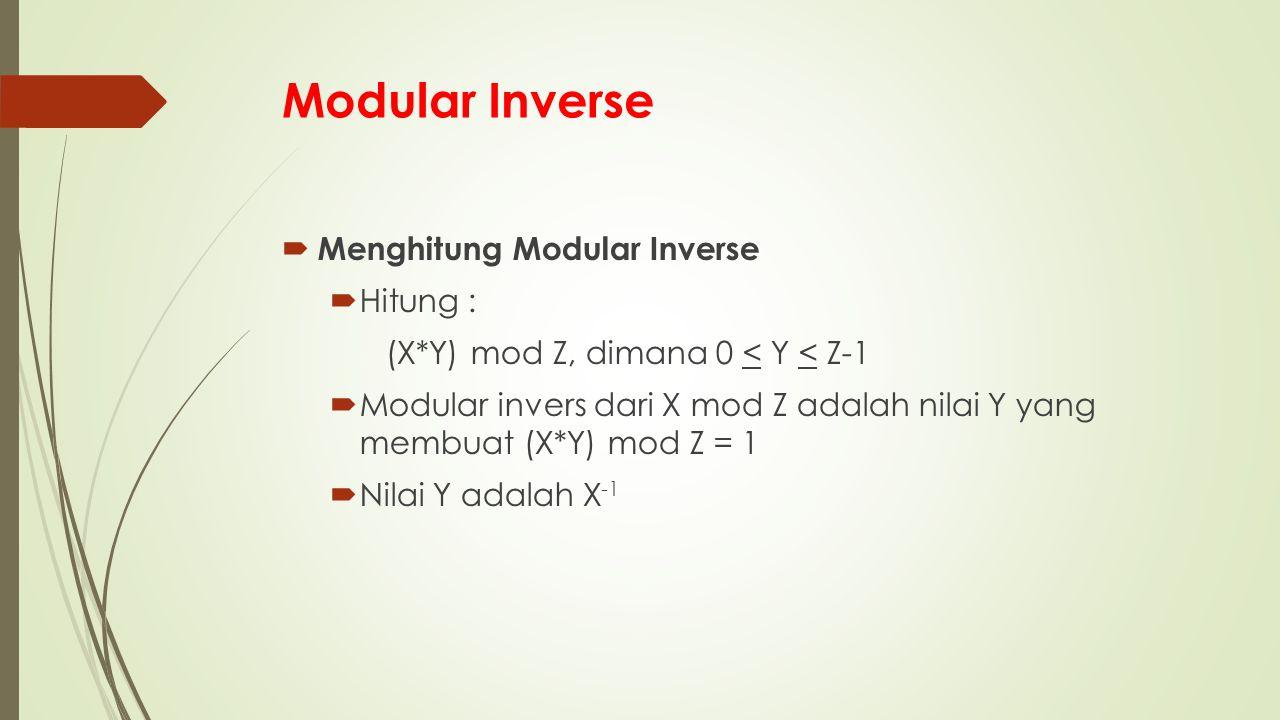 Modular Inverse  Menghitung Modular Inverse  Hitung : (X*Y) mod Z, dimana 0 < Y < Z-1  Modular invers dari X mod Z adalah nilai Y yang membuat (X*Y) mod Z = 1  Nilai Y adalah X -1