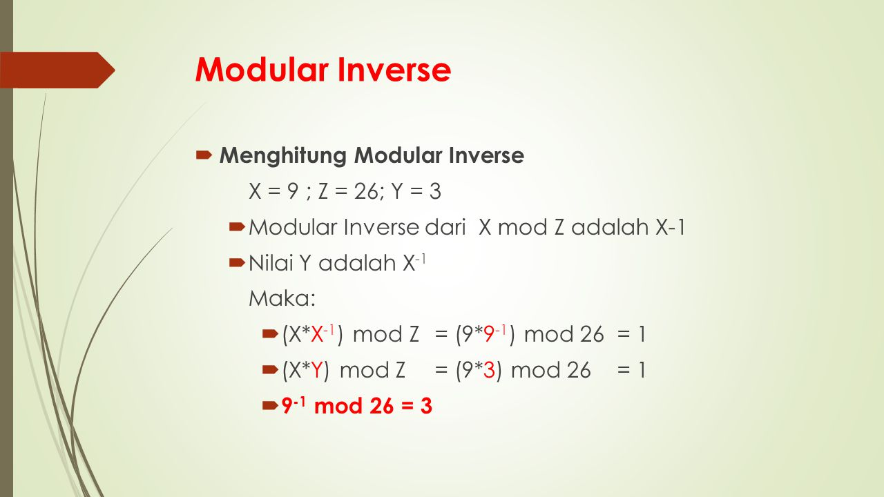 Modular Inverse  Menghitung Modular Inverse X = 9 ; Z = 26; Y = 3  Modular Inverse dari X mod Z adalah X-1  Nilai Y adalah X -1 Maka:  (X*X -1 ) mod Z = (9*9 -1 ) mod 26 = 1  (X*Y) mod Z= (9*3) mod 26= 1  9 -1 mod 26 = 3