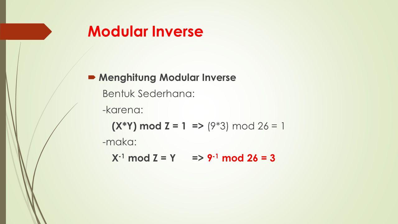 Modular Inverse  Menghitung Modular Inverse Bentuk Sederhana: -karena: (X*Y) mod Z = 1=> (9*3) mod 26 = 1 -maka: X -1 mod Z = Y=>9 -1 mod 26 = 3