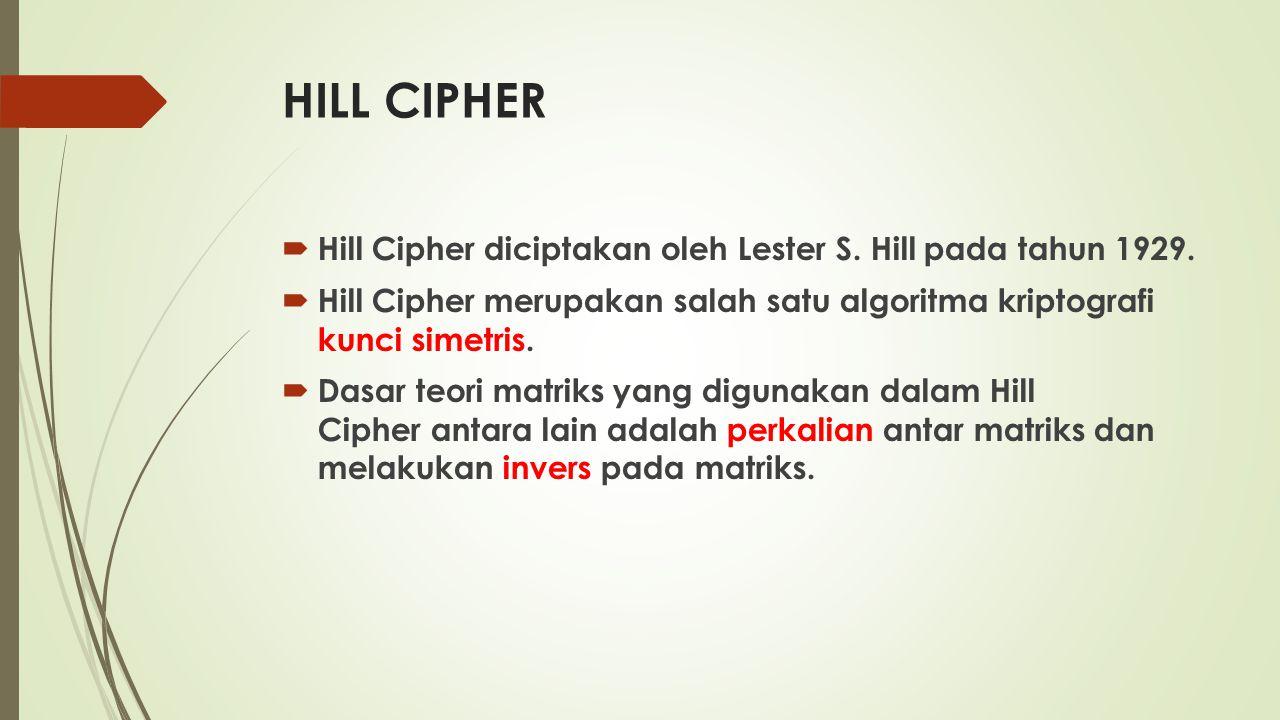 HILL CIPHER  Hill Cipher diciptakan oleh Lester S.