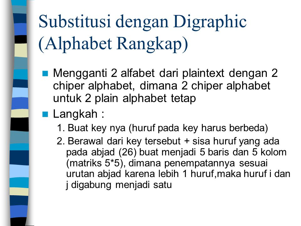 Substitusi dengan Digraphic (Alphabet Rangkap) Mengganti 2 alfabet dari plaintext dengan 2 chiper alphabet, dimana 2 chiper alphabet untuk 2 plain alphabet tetap Langkah : 1.