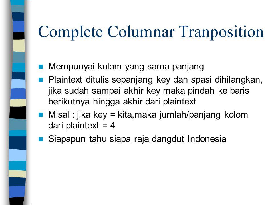 Complete Columnar Tranposition Mempunyai kolom yang sama panjang Plaintext ditulis sepanjang key dan spasi dihilangkan, jika sudah sampai akhir key maka pindah ke baris berikutnya hingga akhir dari plaintext Misal : jika key = kita,maka jumlah/panjang kolom dari plaintext = 4 Siapapun tahu siapa raja dangdut Indonesia