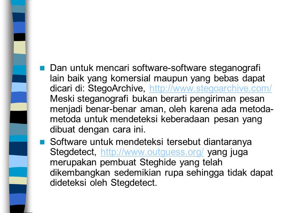 Dan untuk mencari software-software steganografi lain baik yang komersial maupun yang bebas dapat dicari di: StegoArchive, http://www.stegoarchive.com/ Meski steganografi bukan berarti pengiriman pesan menjadi benar-benar aman, oleh karena ada metoda- metoda untuk mendeteksi keberadaan pesan yang dibuat dengan cara ini.http://www.stegoarchive.com/ Software untuk mendeteksi tersebut diantaranya Stegdetect, http://www.outguess.org/ yang juga merupakan pembuat Steghide yang telah dikembangkan sedemikian rupa sehingga tidak dapat dideteksi oleh Stegdetect.http://www.outguess.org/