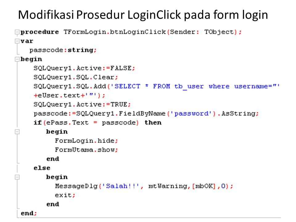 procedure TFormLogin.btnLoginClick(Sender: TObject); var passcode:string; begin SQLQuery1.Active:=FALSE; SQLQuery1.SQL.Clear; SQLQuery1.SQL.Add( SELECT * FROM tb_user where username= +eUser.text+ ); SQLQuery1.Active:=TRUE; passcode:=SQLQuery1.FieldByName( password ).AsString; if(ePass.Text = passcode) then begin FormLogin.hide; FormUtama.show; end else begin MessageDlg( Salah!! , mtWarning,[mbOK],0); exit; end end;
