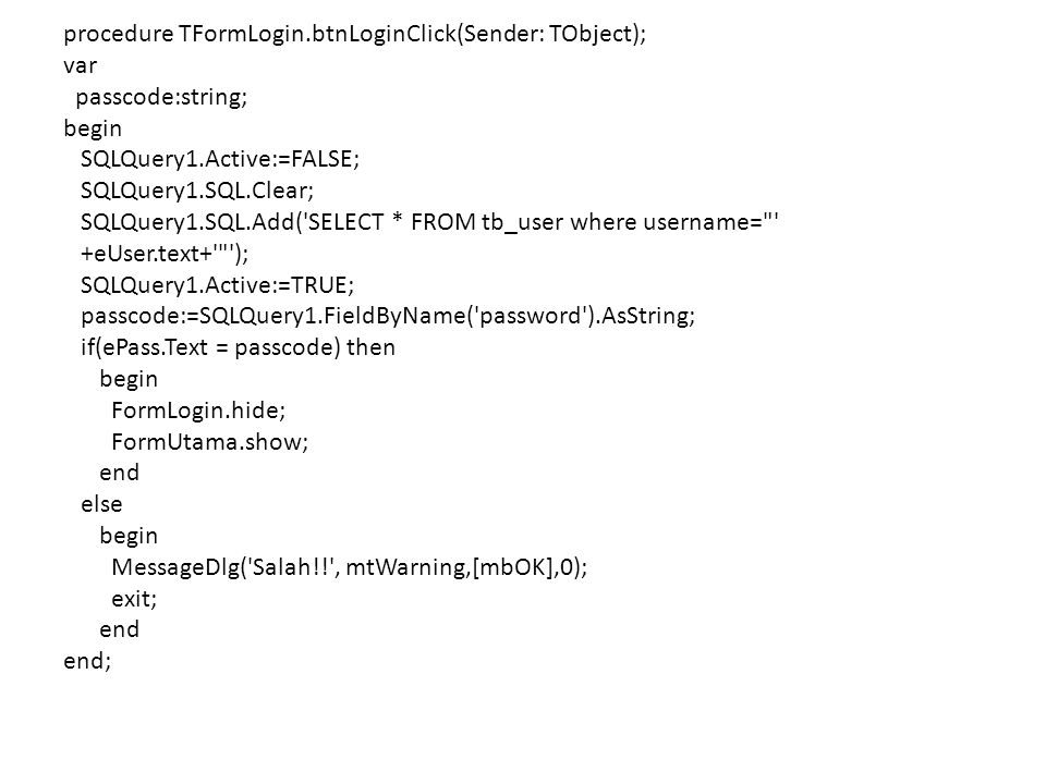 procedure TFormLogin.btnLoginClick(Sender: TObject); var passcode:string; begin SQLQuery1.Active:=FALSE; SQLQuery1.SQL.Clear; SQLQuery1.SQL.Add('SELEC