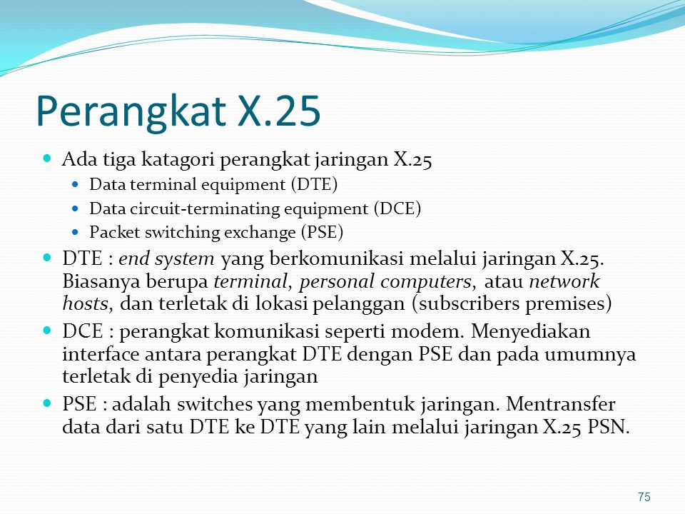 Perangkat X.25 Ada tiga katagori perangkat jaringan X.25 Data terminal equipment (DTE) Data circuit-terminating equipment (DCE) Packet switching excha