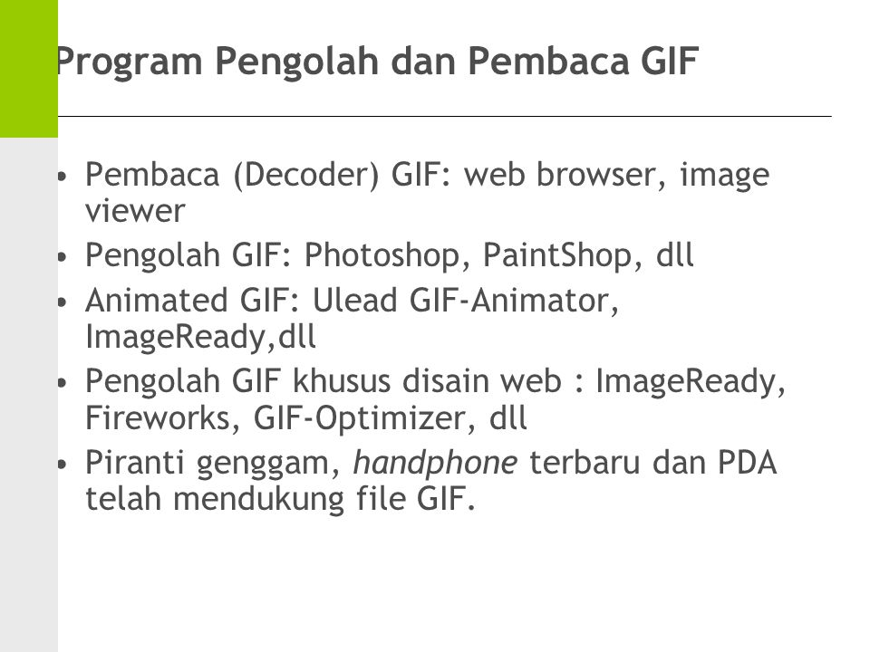Program Pengolah dan Pembaca GIF Pembaca (Decoder) GIF: web browser, image viewer Pengolah GIF: Photoshop, PaintShop, dll Animated GIF: Ulead GIF-Animator, ImageReady,dll Pengolah GIF khusus disain web : ImageReady, Fireworks, GIF-Optimizer, dll Piranti genggam, handphone terbaru dan PDA telah mendukung file GIF.