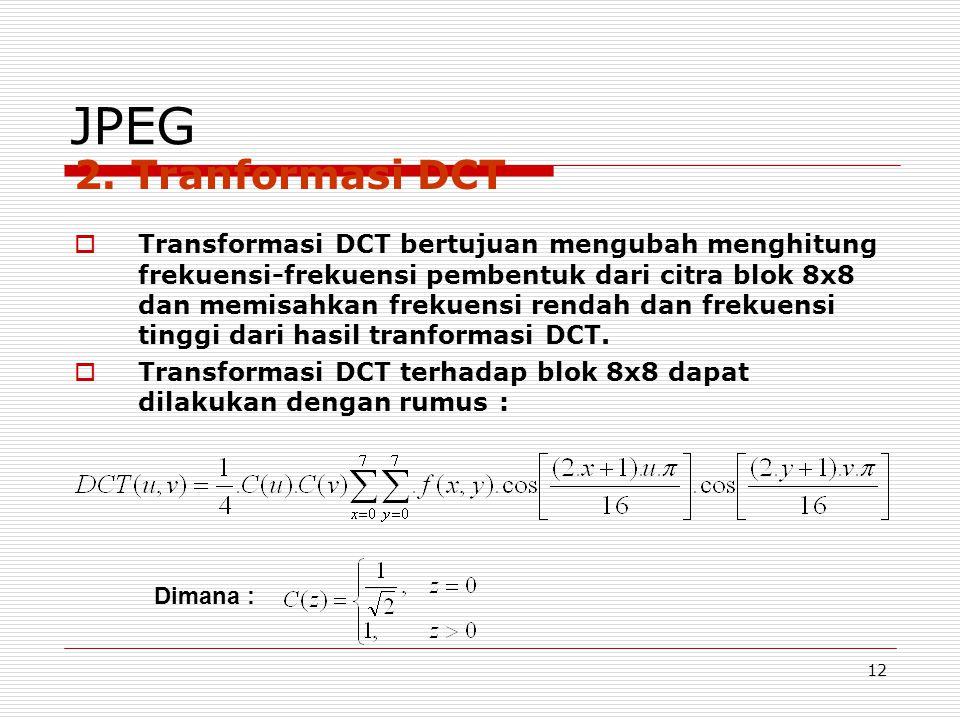 12 JPEG 2. Tranformasi DCT  Transformasi DCT bertujuan mengubah menghitung frekuensi-frekuensi pembentuk dari citra blok 8x8 dan memisahkan frekuensi