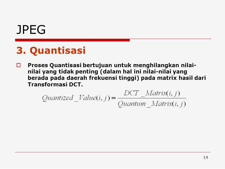 14 JPEG 3. Quantisasi  Proses Quantisasi bertujuan untuk menghilangkan nilai- nilai yang tidak penting (dalam hal ini nilai-nilai yang berada pada da