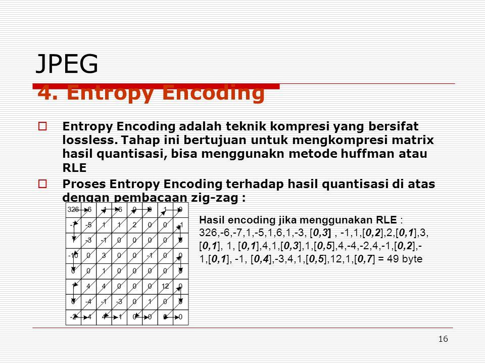 16 JPEG 4. Entropy Encoding  Entropy Encoding adalah teknik kompresi yang bersifat lossless. Tahap ini bertujuan untuk mengkompresi matrix hasil quan