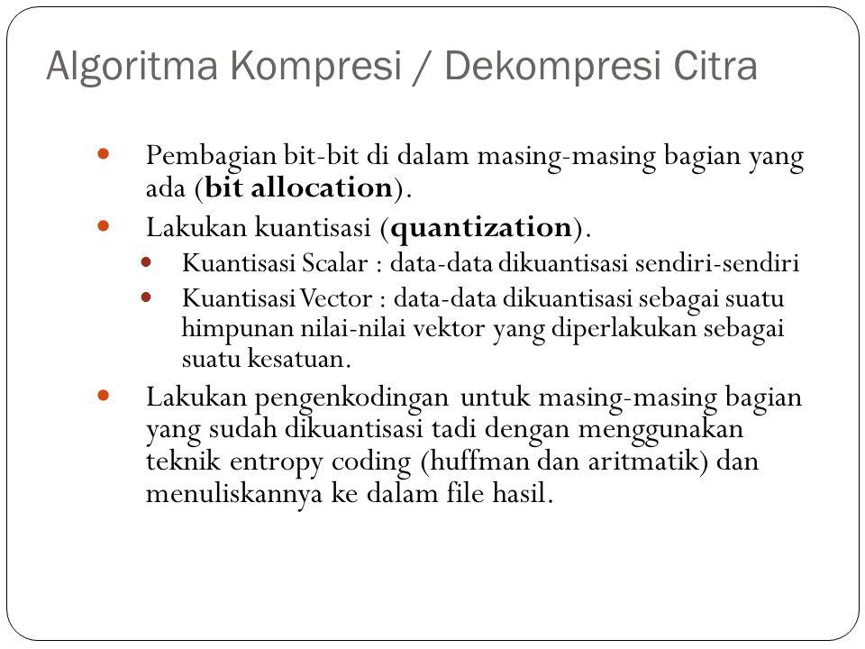Algoritma Kompresi / Dekompresi Citra Pembagian bit-bit di dalam masing-masing bagian yang ada (bit allocation). Lakukan kuantisasi (quantization). Ku