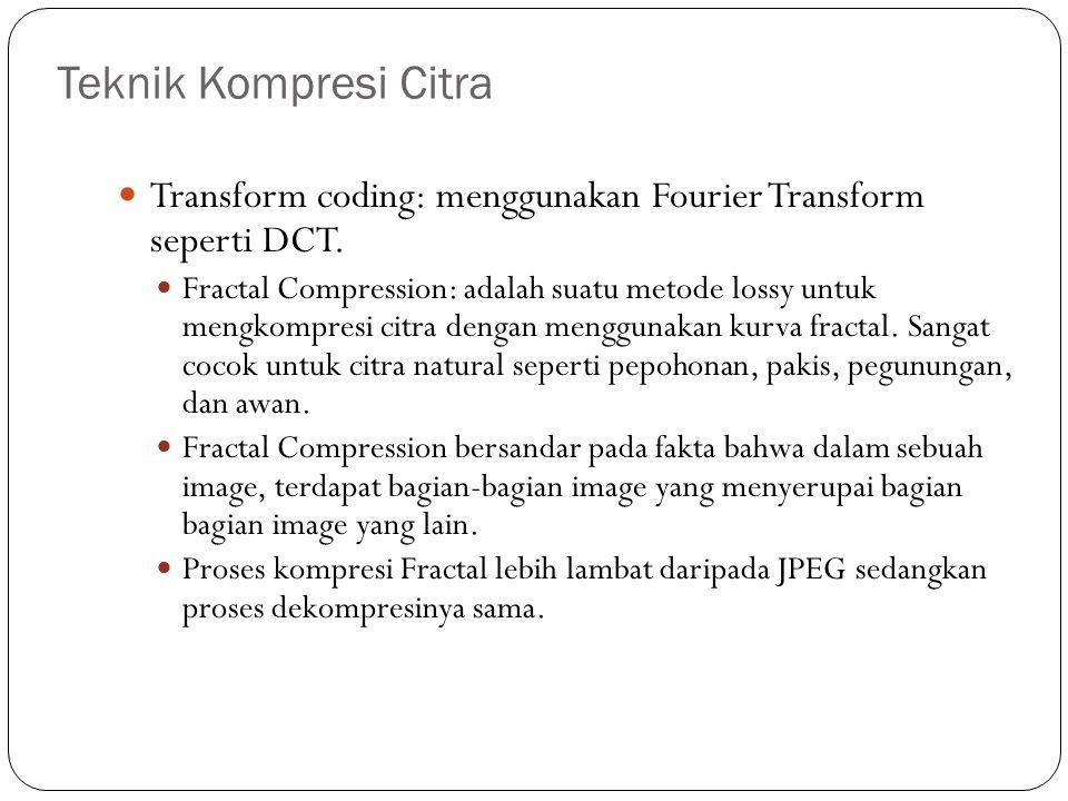 Teknik Kompresi Citra Transform coding: menggunakan Fourier Transform seperti DCT. Fractal Compression: adalah suatu metode lossy untuk mengkompresi c