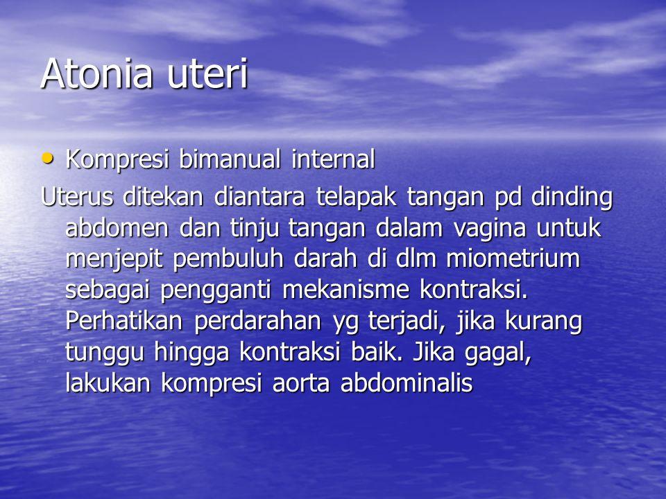 Atonia uteri Kompresi bimanual internal Kompresi bimanual internal Uterus ditekan diantara telapak tangan pd dinding abdomen dan tinju tangan dalam va