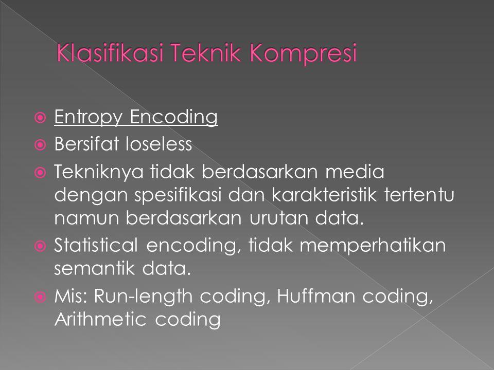  Entropy Encoding  Bersifat loseless  Tekniknya tidak berdasarkan media dengan spesifikasi dan karakteristik tertentu namun berdasarkan urutan data