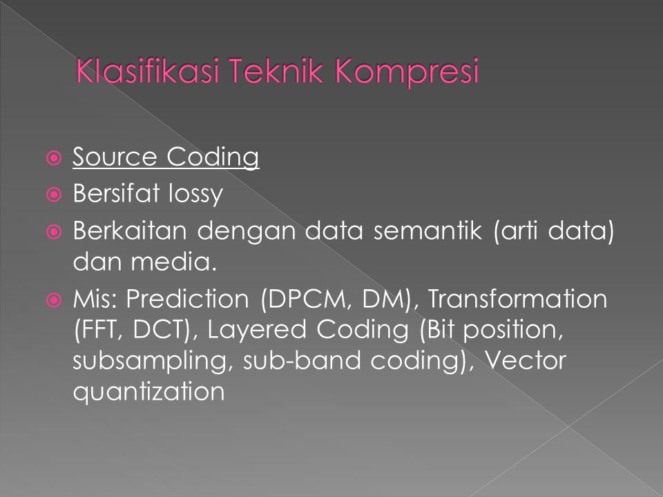  Source Coding  Bersifat lossy  Berkaitan dengan data semantik (arti data) dan media.  Mis: Prediction (DPCM, DM), Transformation (FFT, DCT), Laye