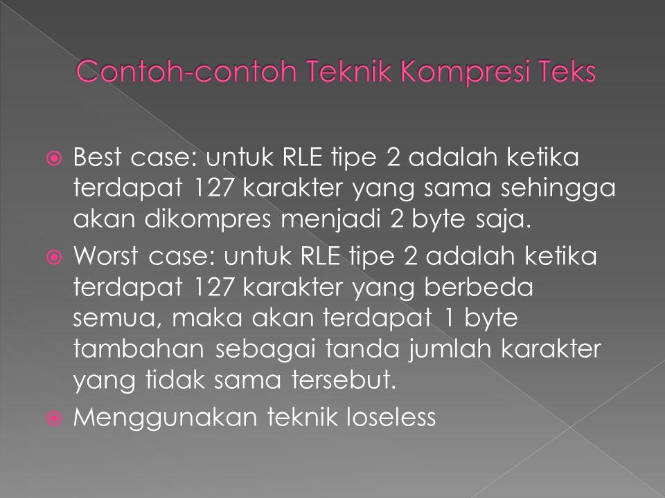  Best case: untuk RLE tipe 2 adalah ketika terdapat 127 karakter yang sama sehingga akan dikompres menjadi 2 byte saja.  Worst case: untuk RLE tipe