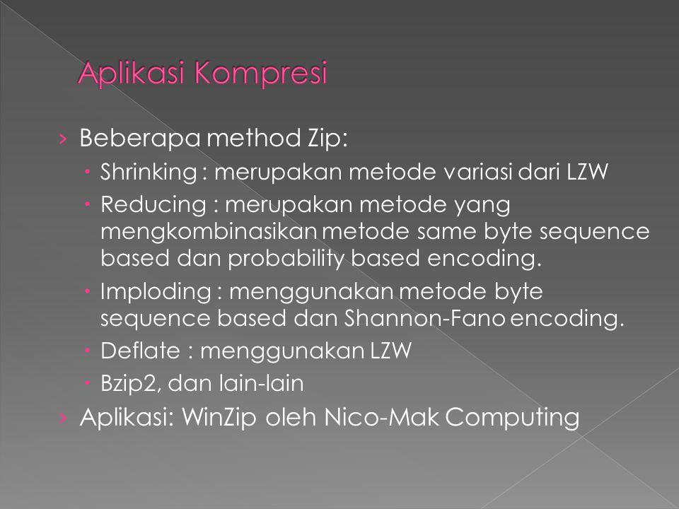 › Beberapa method Zip:  Shrinking : merupakan metode variasi dari LZW  Reducing : merupakan metode yang mengkombinasikan metode same byte sequence b