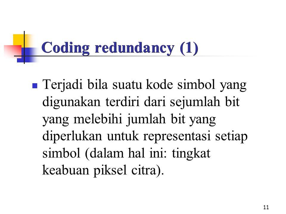 11 Coding redundancy (1) Terjadi bila suatu kode simbol yang digunakan terdiri dari sejumlah bit yang melebihi jumlah bit yang diperlukan untuk representasi setiap simbol (dalam hal ini: tingkat keabuan piksel citra).