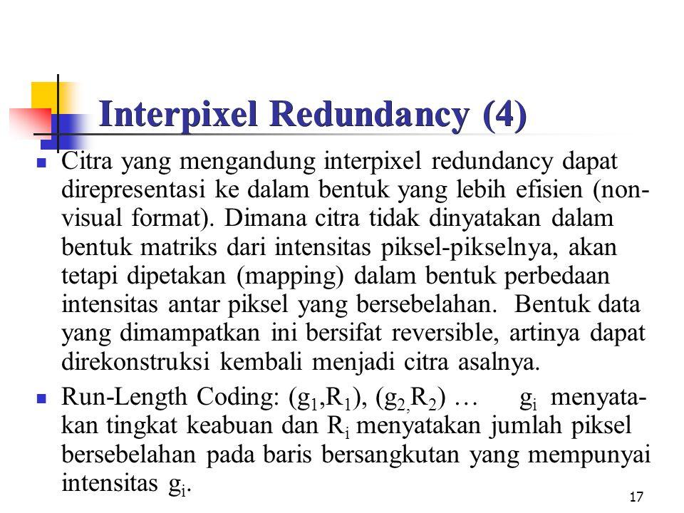 17 Interpixel Redundancy (4) Citra yang mengandung interpixel redundancy dapat direpresentasi ke dalam bentuk yang lebih efisien (non- visual format).
