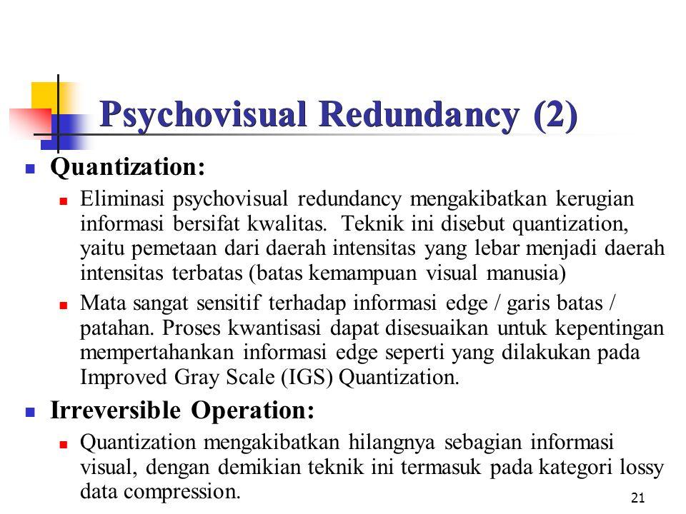 21 Psychovisual Redundancy (2) Quantization: Eliminasi psychovisual redundancy mengakibatkan kerugian informasi bersifat kwalitas.