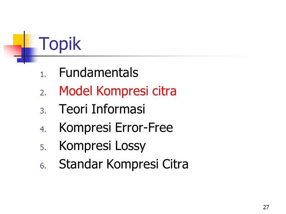27 Topik 1.Fundamentals 2. Model Kompresi citra 3.