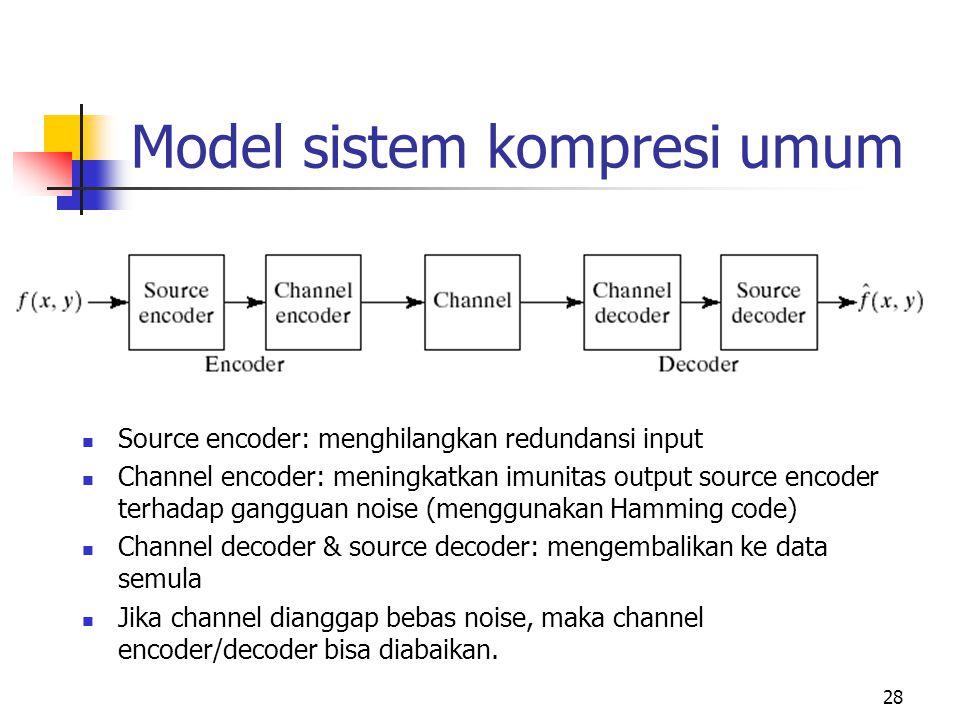 28 Model sistem kompresi umum Source encoder: menghilangkan redundansi input Channel encoder: meningkatkan imunitas output source encoder terhadap gangguan noise (menggunakan Hamming code) Channel decoder & source decoder: mengembalikan ke data semula Jika channel dianggap bebas noise, maka channel encoder/decoder bisa diabaikan.
