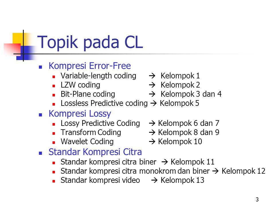 3 Topik pada CL Kompresi Error-Free Variable-length coding  Kelompok 1 LZW coding  Kelompok 2 Bit-Plane coding  Kelompok 3 dan 4 Lossless Predictive coding  Kelompok 5 Kompresi Lossy Lossy Predictive Coding  Kelompok 6 dan 7 Transform Coding  Kelompok 8 dan 9 Wavelet Coding  Kelompok 10 Standar Kompresi Citra Standar kompresi citra biner  Kelompok 11 Standar kompresi citra monokrom dan biner  Kelompok 12 Standar kompresi video  Kelompok 13