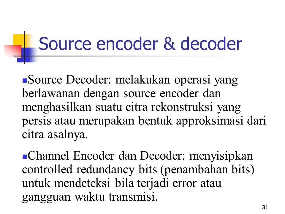 31 Source encoder & decoder Source Decoder: melakukan operasi yang berlawanan dengan source encoder dan menghasilkan suatu citra rekonstruksi yang persis atau merupakan bentuk approksimasi dari citra asalnya.