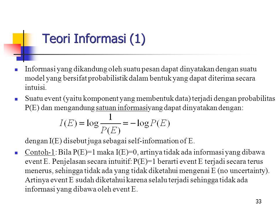 33 Teori Informasi (1) Informasi yang dikandung oleh suatu pesan dapat dinyatakan dengan suatu model yang bersifat probabilistik dalam bentuk yang dapat diterima secara intuisi.