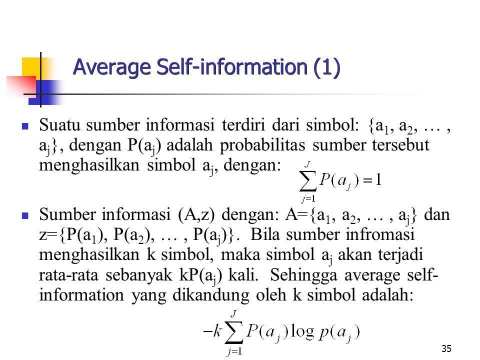 35 Average Self-information (1) Suatu sumber informasi terdiri dari simbol: {a 1, a 2, …, a j }, dengan P(a j ) adalah probabilitas sumber tersebut menghasilkan simbol a j, dengan: Sumber informasi (A,z) dengan: A={a 1, a 2, …, a j } dan z={P(a 1 ), P(a 2 ), …, P(a j )}.