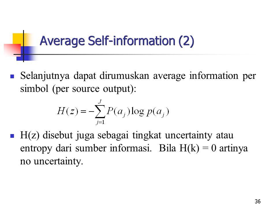 36 Average Self-information (2) Selanjutnya dapat dirumuskan average information per simbol (per source output): H(z) disebut juga sebagai tingkat uncertainty atau entropy dari sumber informasi.
