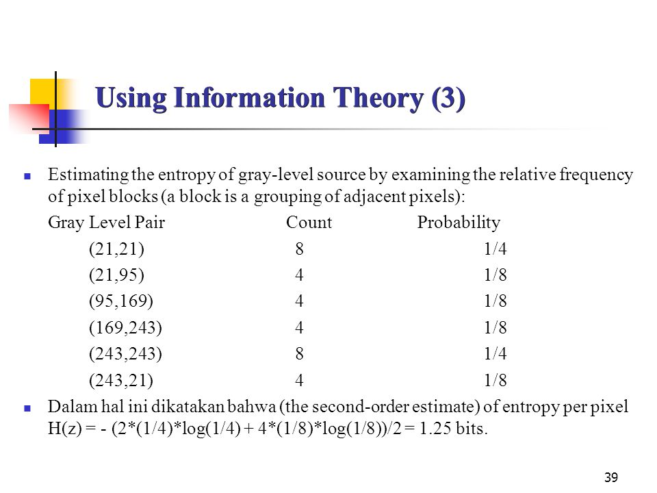 39 Using Information Theory (3) Estimating the entropy of gray-level source by examining the relative frequency of pixel blocks (a block is a grouping