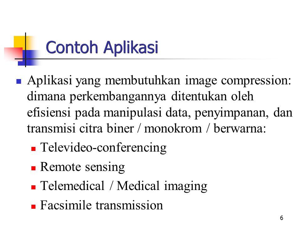 6 Contoh Aplikasi Aplikasi yang membutuhkan image compression: dimana perkembangannya ditentukan oleh efisiensi pada manipulasi data, penyimpanan, dan transmisi citra biner / monokrom / berwarna: Televideo-conferencing Remote sensing Telemedical / Medical imaging Facsimile transmission