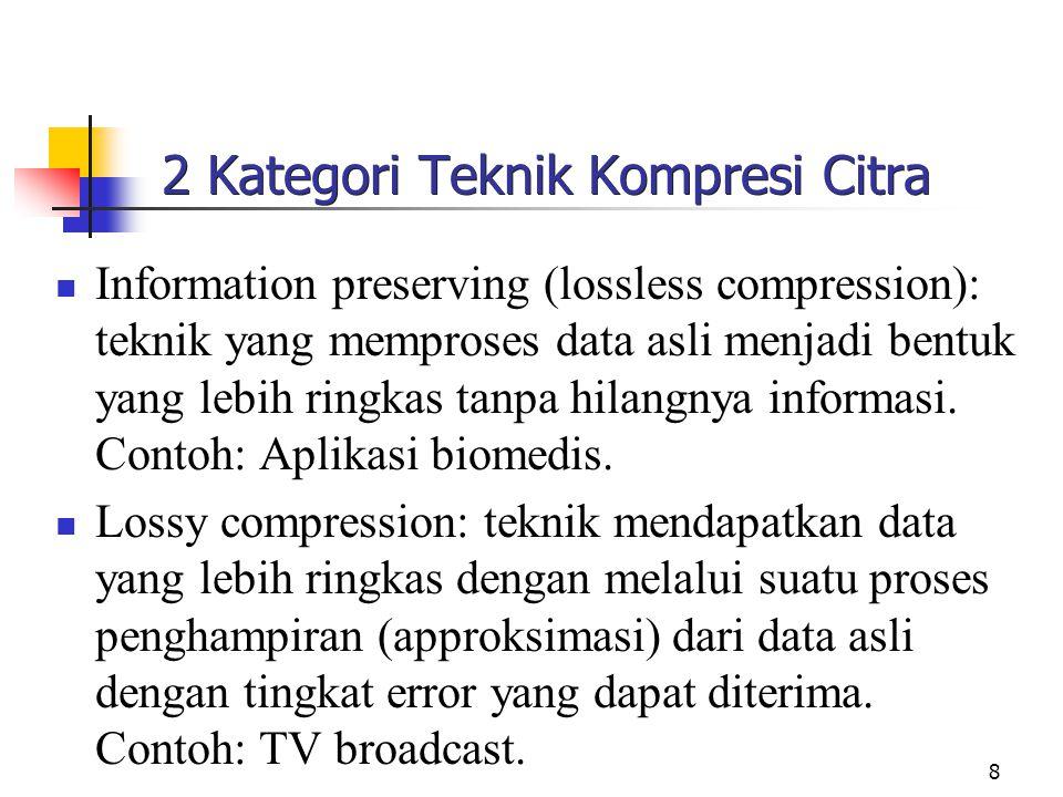 8 2 Kategori Teknik Kompresi Citra Information preserving (lossless compression): teknik yang memproses data asli menjadi bentuk yang lebih ringkas tanpa hilangnya informasi.