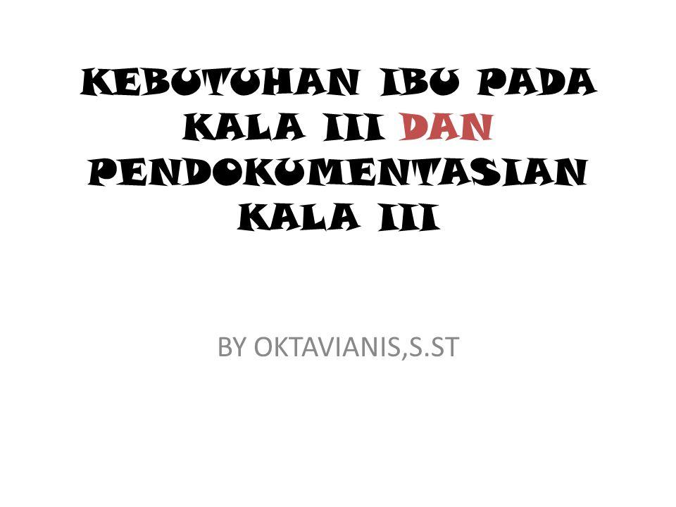 KEBUTUHAN IBU PADA KALA III DAN PENDOKUMENTASIAN KALA III BY OKTAVIANIS,S.ST