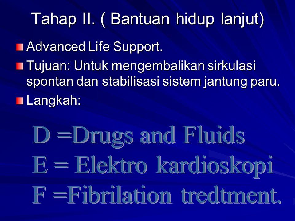 Tahap II. ( Bantuan hidup lanjut) Advanced Life Support. Tujuan: Untuk mengembalikan sirkulasi spontan dan stabilisasi sistem jantung paru. Langkah: