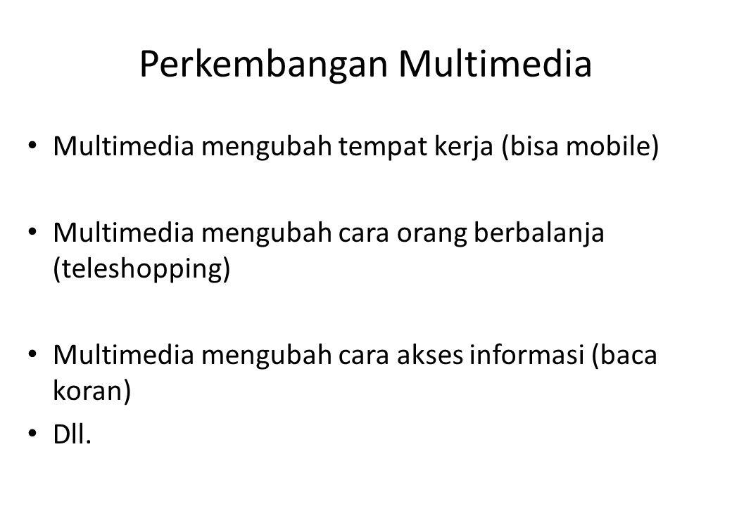 Perkembangan Multimedia Multimedia mengubah tempat kerja (bisa mobile) Multimedia mengubah cara orang berbalanja (teleshopping) Multimedia mengubah ca