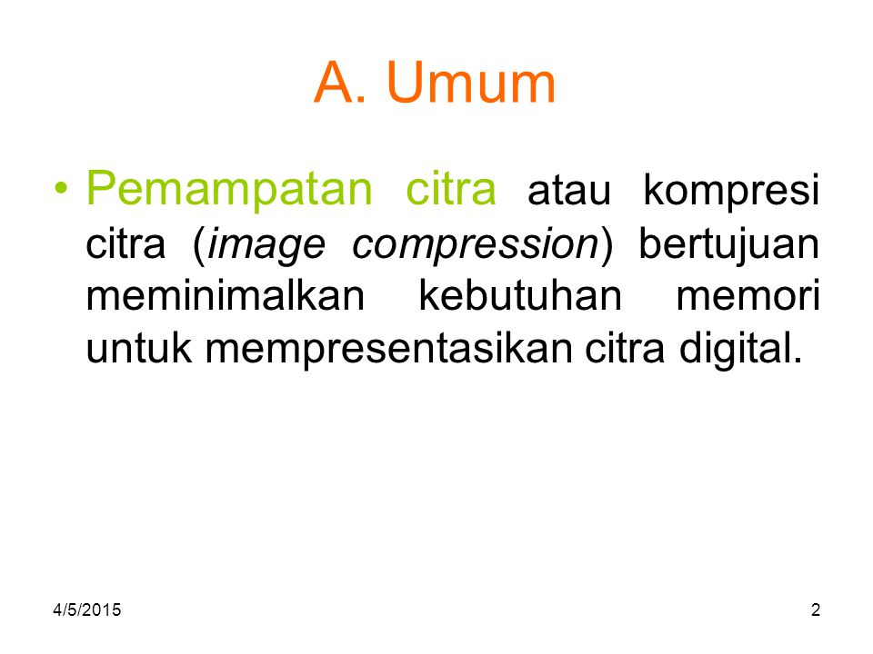 A. Umum Pemampatan citra atau kompresi citra (image compression) bertujuan meminimalkan kebutuhan memori untuk mempresentasikan citra digital. 4/5/201