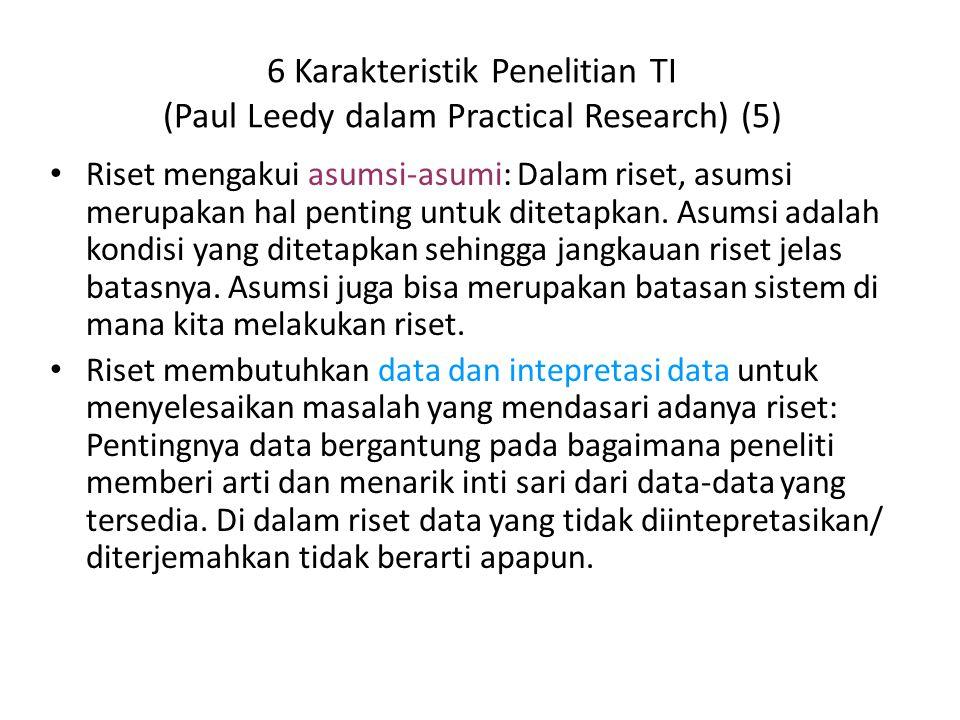 6 Karakteristik Penelitian TI (Paul Leedy dalam Practical Research) (5) Riset mengakui asumsi-asumi: Dalam riset, asumsi merupakan hal penting untuk d