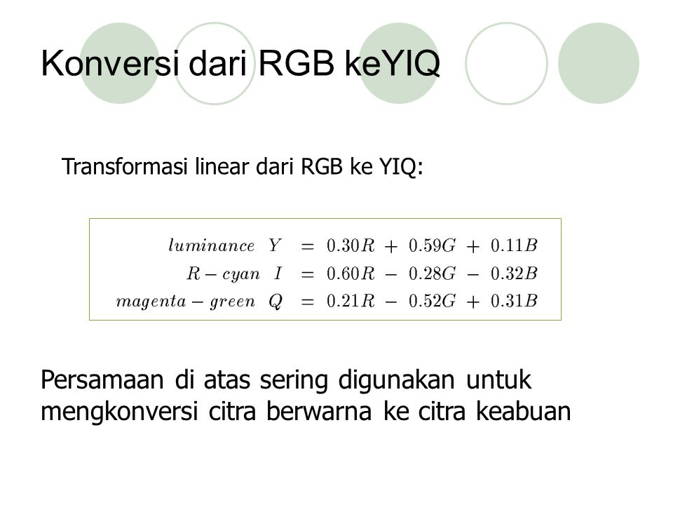 Konversi dari RGB keYIQ Persamaan di atas sering digunakan untuk mengkonversi citra berwarna ke citra keabuan Transformasi linear dari RGB ke YIQ: