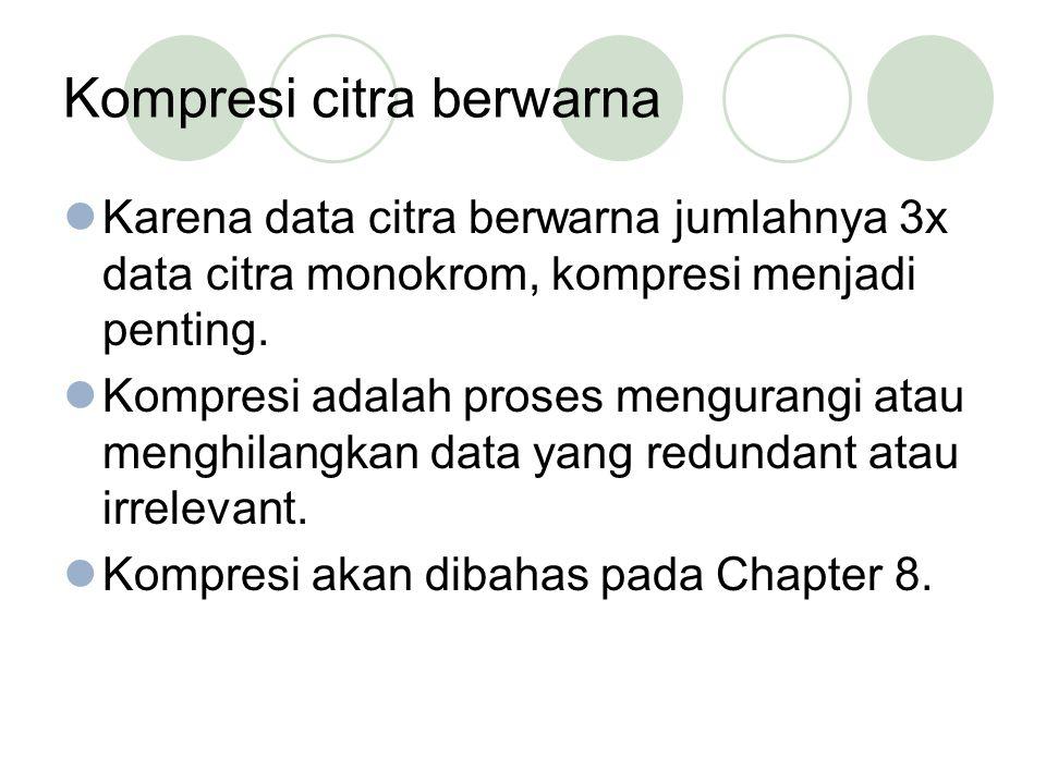 Kompresi citra berwarna Karena data citra berwarna jumlahnya 3x data citra monokrom, kompresi menjadi penting. Kompresi adalah proses mengurangi atau