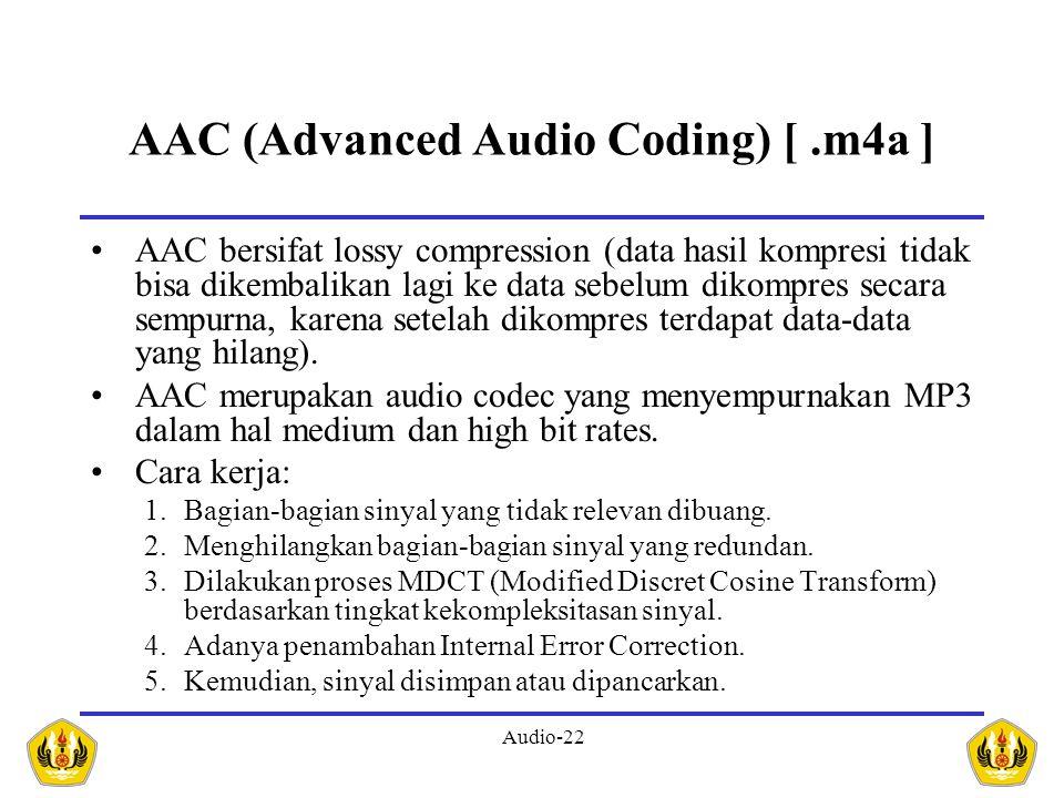 Audio-22 AAC (Advanced Audio Coding) [.m4a ] AAC bersifat lossy compression (data hasil kompresi tidak bisa dikembalikan lagi ke data sebelum dikompre