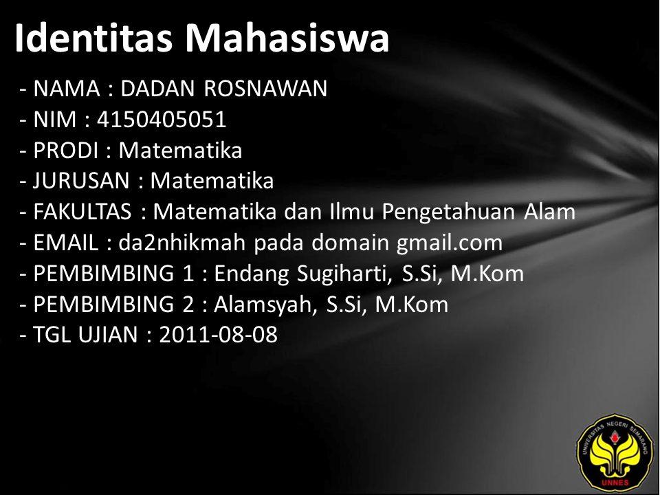 Identitas Mahasiswa - NAMA : DADAN ROSNAWAN - NIM : 4150405051 - PRODI : Matematika - JURUSAN : Matematika - FAKULTAS : Matematika dan Ilmu Pengetahuan Alam - EMAIL : da2nhikmah pada domain gmail.com - PEMBIMBING 1 : Endang Sugiharti, S.Si, M.Kom - PEMBIMBING 2 : Alamsyah, S.Si, M.Kom - TGL UJIAN : 2011-08-08